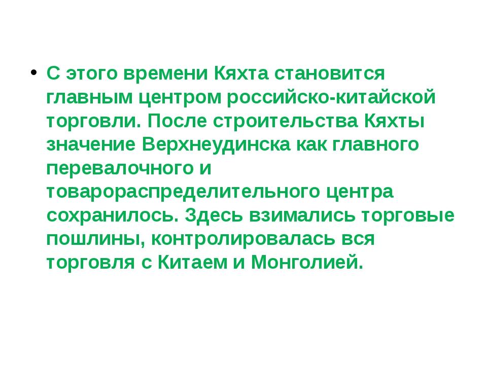С этого времени Кяхта становится главным центром российско-китайской торговл...