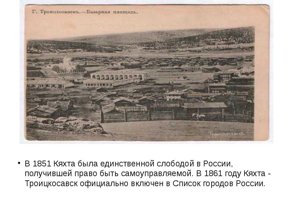 В 1851 Кяхта была единственной слободой в России, получившей право быть само...