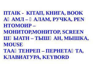 ПТАІК - КІТАП, КНИГА, BOOK АҚАМЛ – ҚАЛАМ, РУЧКА, PEN НТОМОИР – МОНИТОР,МОНИТ