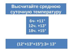Высчитайте среднюю суточную температуру 6ч- +11° 12ч. +13° 18ч. +15° (12°+13°