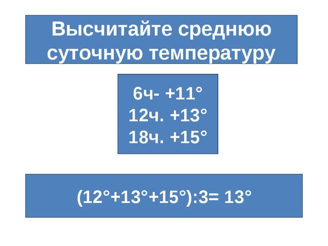Высчитайте среднюю суточную температуру 6ч- +11° 12ч. +13° 18ч. +15° (12°+13°...