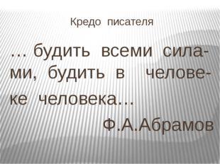 Кредо писателя … будить всеми сила- ми, будить в челове- ке человека… Ф.А.Абр