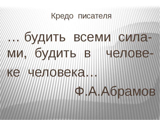 Кредо писателя … будить всеми сила- ми, будить в челове- ке человека… Ф.А.Абр...