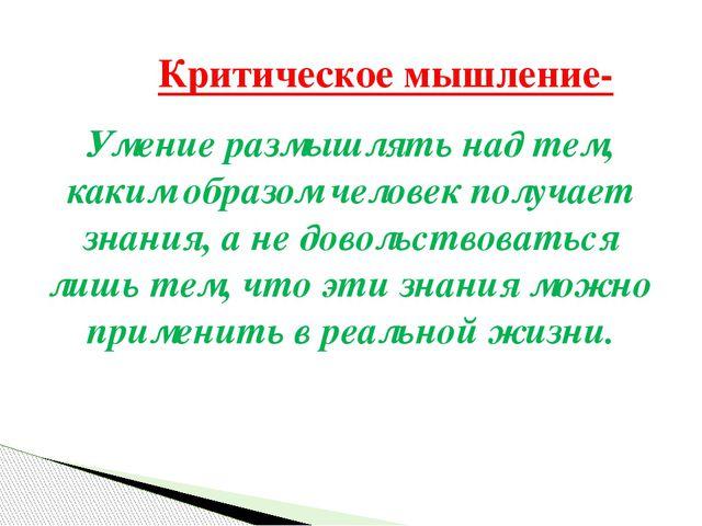 Умение размышлять над тем, каким образом человек получает знания, а не доволь...