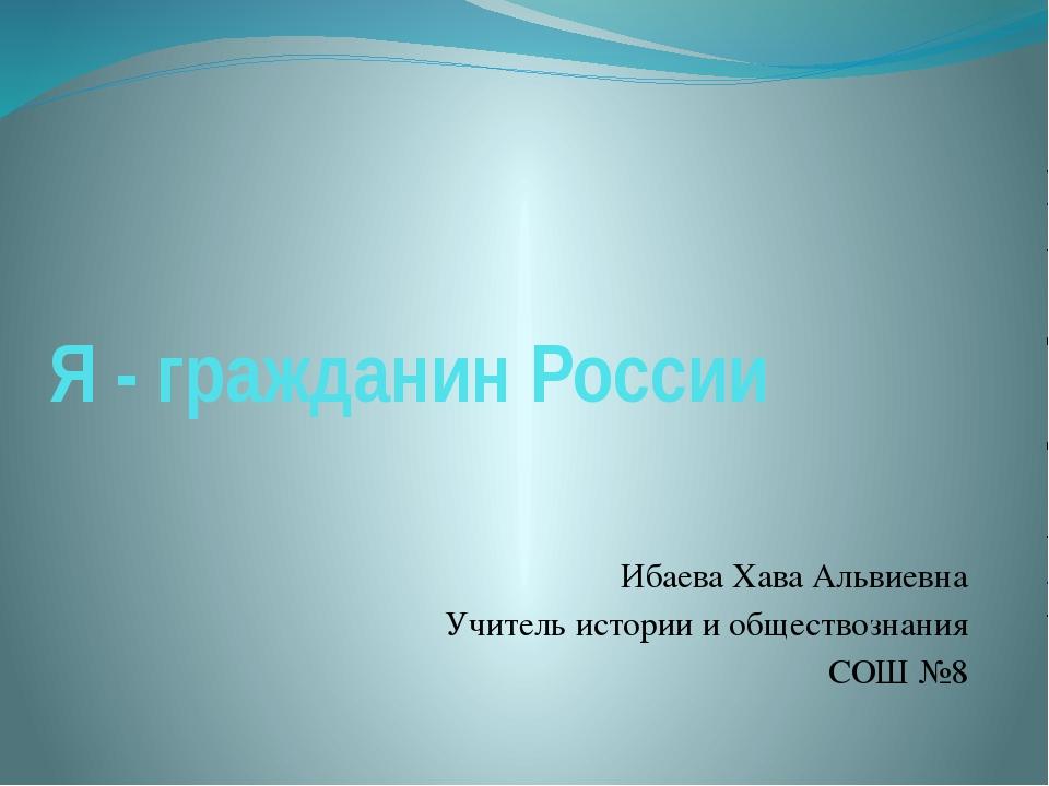 Я - гражданин России Ибаева Хава Альвиевна Учитель истории и обществознания С...