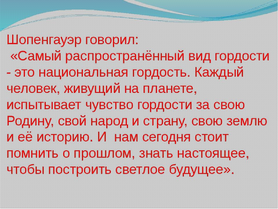 Шопенгауэр говорил: «Самый распространённый вид гордости - это национальная г...