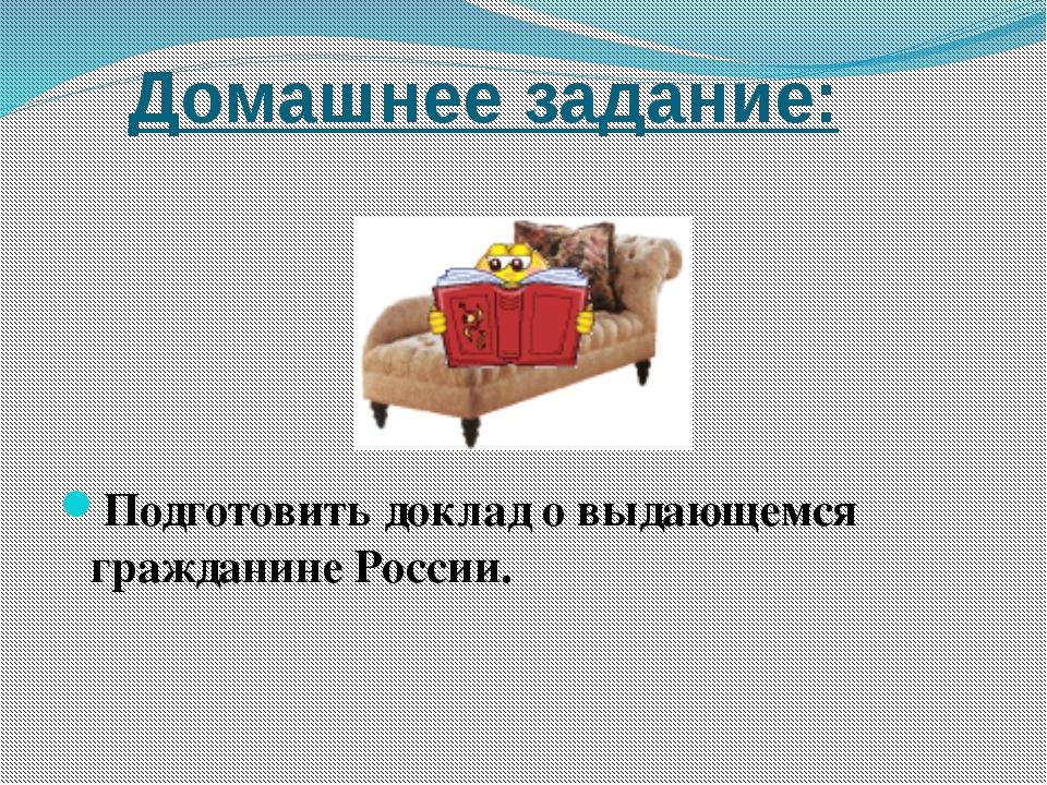 Домашнее задание: Подготовить доклад о выдающемся гражданине России.