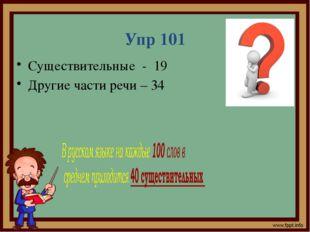 Упр 101 Существительные - 19 Другие части речи – 34