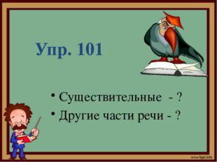 Упр. 101 Существительные - ? Другие части речи - ?