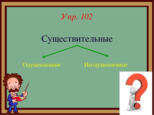 Упр. 102 Существительные Одушевленные Неодушевленные
