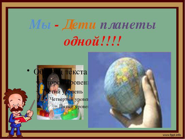 Мы - Дети планеты одной!!!!