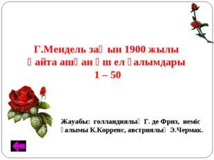 Г.Мендель заңын 1900 жылы қайта ашқан үш ел ғалымдары. 1 – 50 Жауабы: голланд