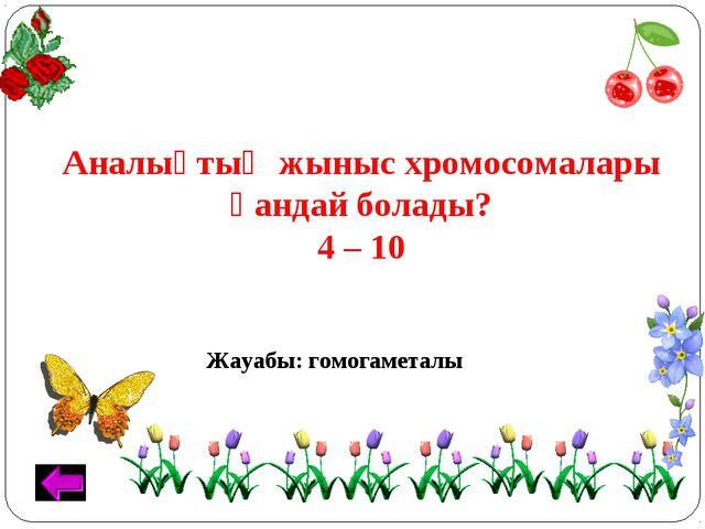 Аналықтың жыныс хромосомалары қандай болады? 4 – 10 Жауабы: гомогаметалы