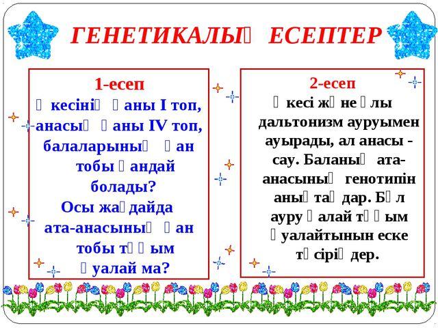 ГЕНЕТИКАЛЫҚ ЕСЕПТЕР 1-есеп Әкесінің қаны І топ, анасың қаны ІV топ, балаларын...