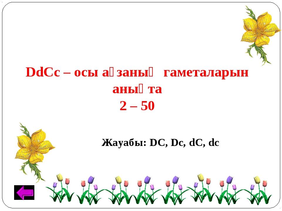 DdCc – осы ағзаның гаметаларын анықта 2 – 50 Жауабы: DС, Dc, dC, dс