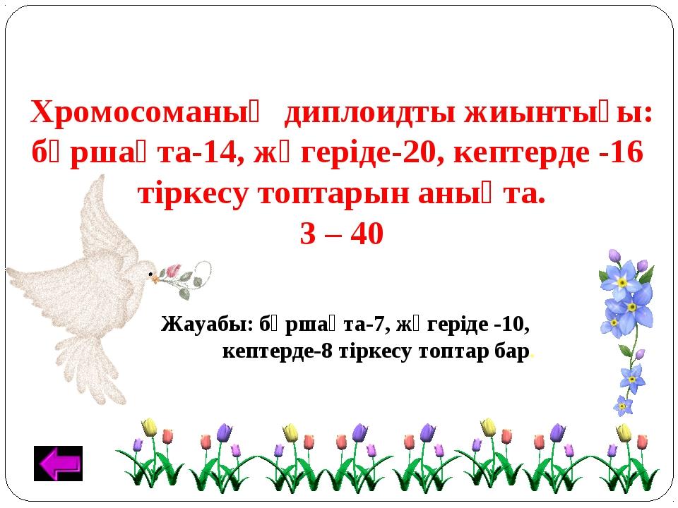 Хромосоманың диплоидты жиынтығы: бұршақта-14, жүгеріде-20, кептерде -16 тірке...