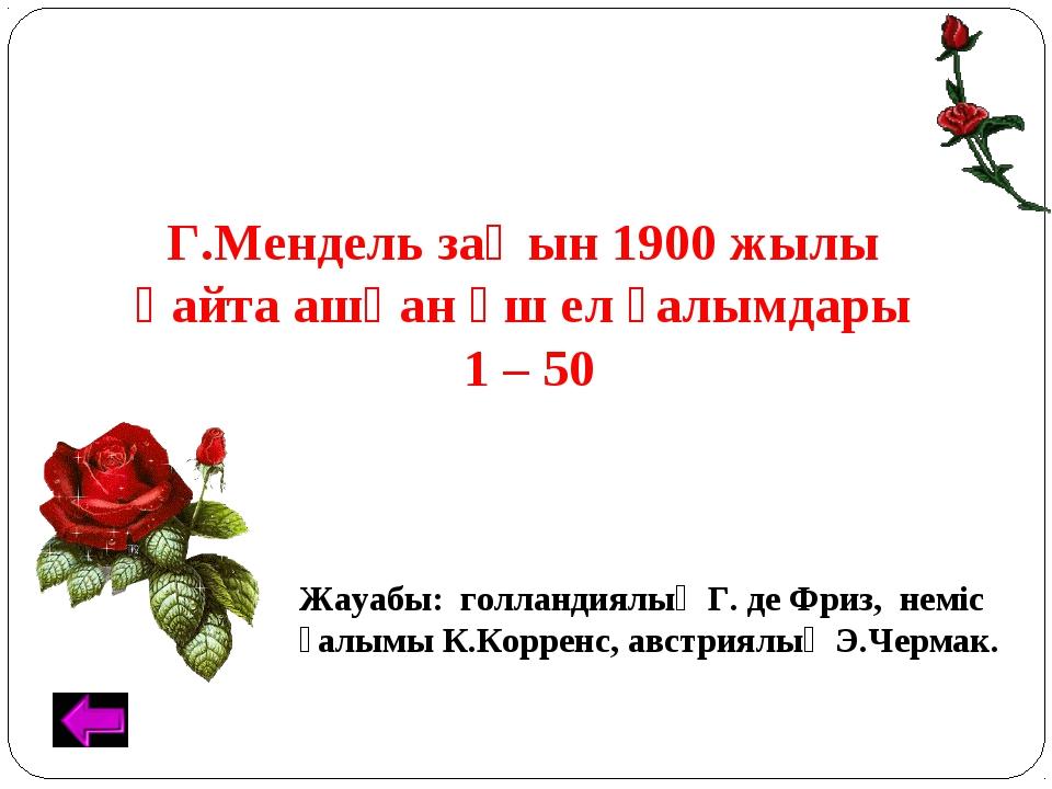 Г.Мендель заңын 1900 жылы қайта ашқан үш ел ғалымдары. 1 – 50 Жауабы: голланд...