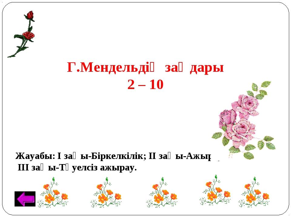 Г.Мендельдің заңдары 2 – 10 Жауабы: І заңы-Біркелкілік; ІІ заңы-Ажырау; ІІІ з...