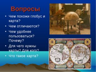 Вопросы Чем похожи глобус и карта? Чем отличаются? Чем удобнее пользоваться?