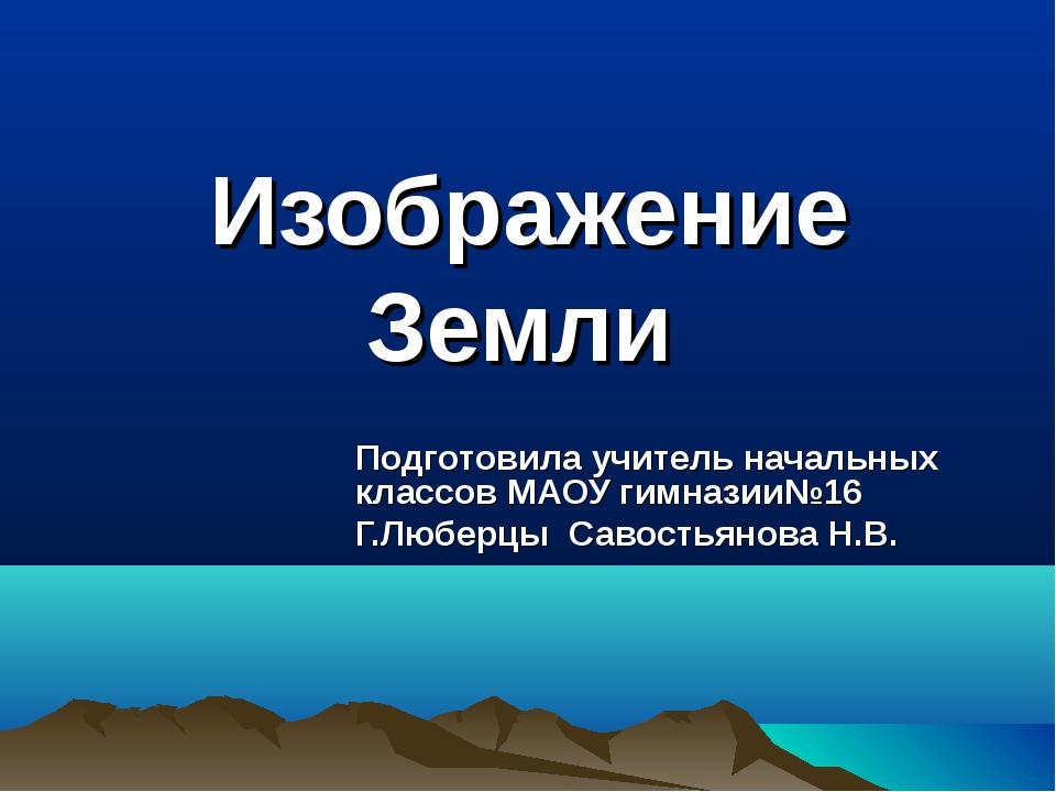 Изображение Земли Подготовила учитель начальных классов МАОУ гимназии№16 Г.Лю...