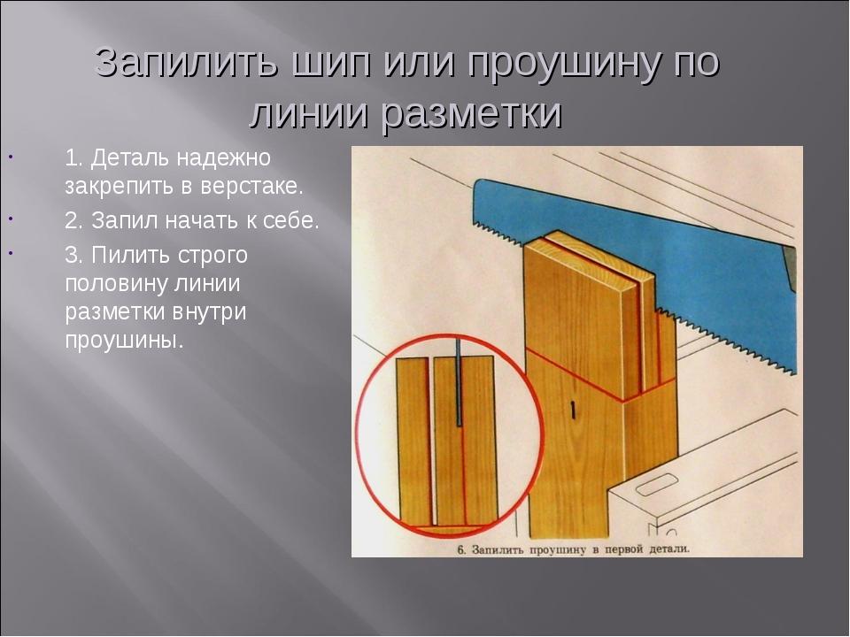 Запилить шип или проушину по линии разметки 1. Деталь надежно закрепить в вер...