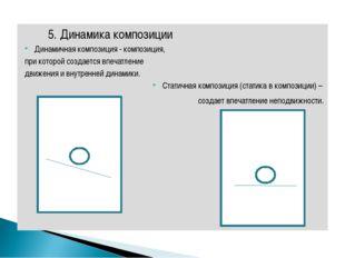 5. Динамика композиции Динамичная композиция - композиция, при которой созда