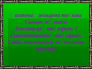 Қазанның жиырма тоғызы Сынып жұмысы Лексикалық тақырып: ? Грамматикалық тақыр