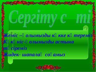 Жеміс –қолымызды көкке көтереміз Көкөніс-қолымызды астына түсіреміз Жидек- ша