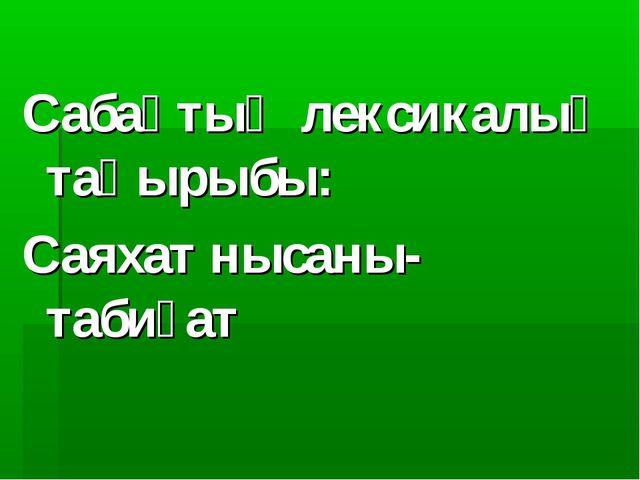 Сабақтың лексикалық тақырыбы: Саяхат нысаны-табиғат