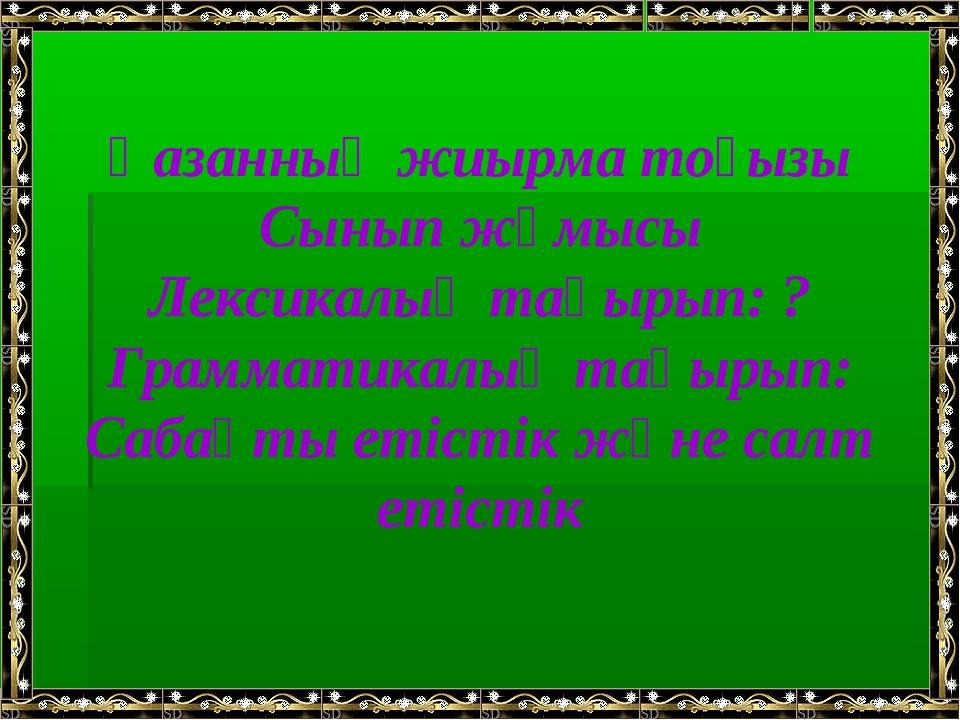 Қазанның жиырма тоғызы Сынып жұмысы Лексикалық тақырып: ? Грамматикалық тақыр...