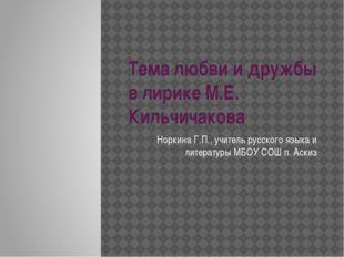 Тема любви и дружбы в лирике М.Е. Кильчичакова Норкина Г.П., учитель русского