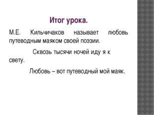 Итог урока. М.Е. Кильчичаков называет любовь путеводным маяком своей поэзии.