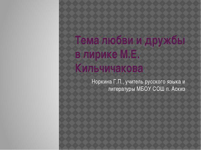 Тема любви и дружбы в лирике М.Е. Кильчичакова Норкина Г.П., учитель русского...
