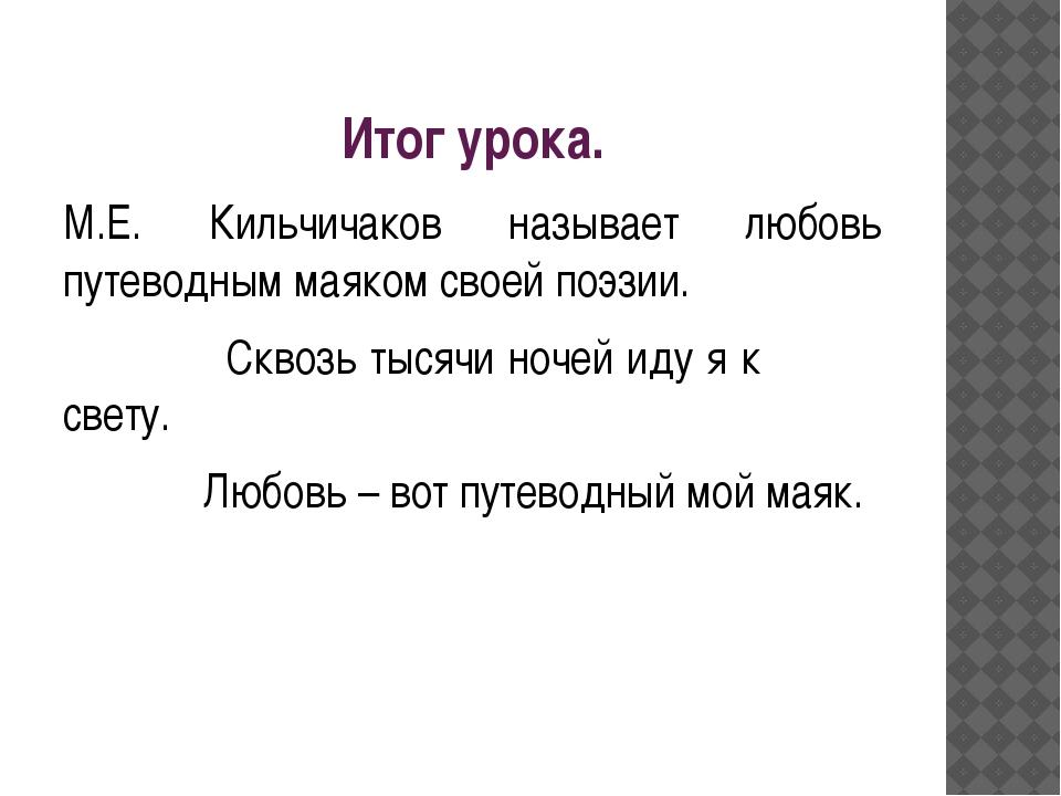 Итог урока. М.Е. Кильчичаков называет любовь путеводным маяком своей поэзии....