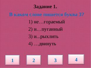 Задание 1. В каком слове пишется буква З? 1) не…гораемый 2) и…пуганный 3) и.