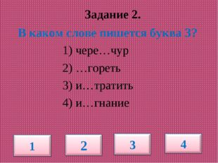 Задание 2. В каком слове пишется буква З? 1) чере…чур 2) …гореть 3) и…тратит