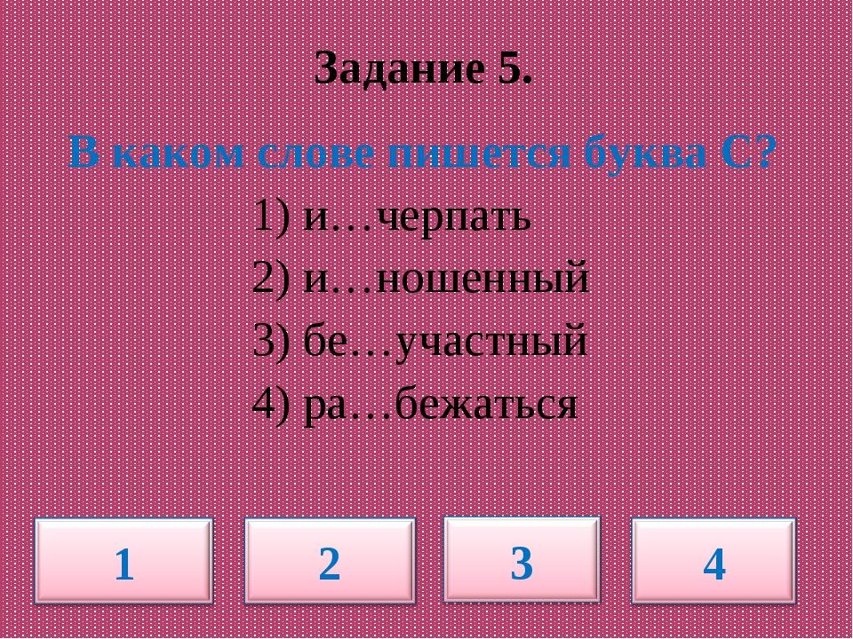Задание 5. В каком слове пишется буква С? 1) и…черпать 2) и…ношенный 3) бе…у...