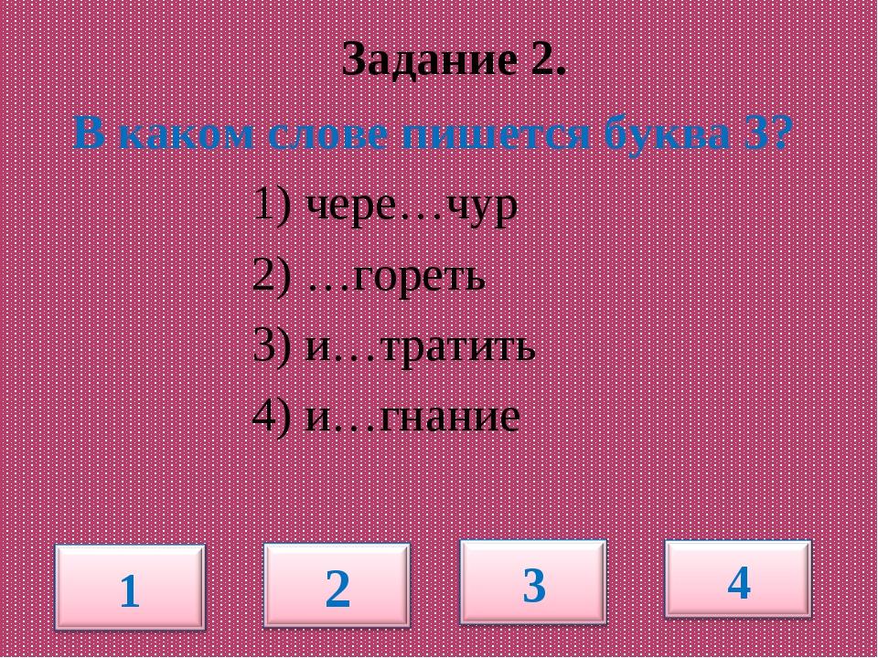 Задание 2. В каком слове пишется буква З? 1) чере…чур 2) …гореть 3) и…тратит...
