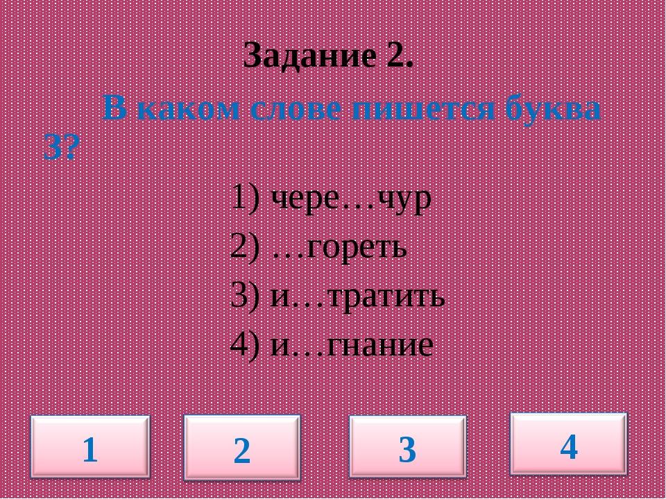 В каком слове пишется буква З? 1) чере…чур 2) …гореть 3) и…тратить 4) и…гнан...