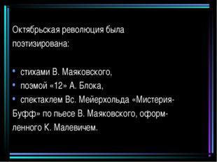 Октябрьская революция была поэтизирована: стихами В. Маяковского, поэмой «12»