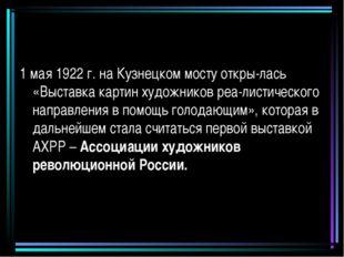 1 мая 1922 г. на Кузнецком мосту откры-лась «Выставка картин художников реа-л