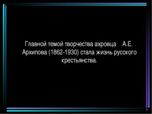 Главной темой творчества ахровца А.Е. Архипова (1862-1930) стала жизнь русск