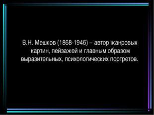 В.Н. Мешков (1868-1946) – автор жанровых картин, пейзажей и главным образом