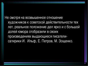 Не смотря на возвышенное отношение художников к советской действительности те