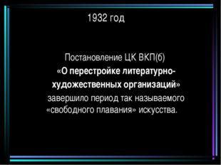 1932 год Постановление ЦК ВКП(б) «О перестройке литературно- художественных о