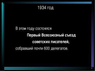 1934 год В этом году состоялся Первый Всесоюзный съезд советских писателей, с