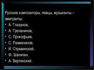Русские композиторы, певцы, музыканты – эмигранты: А. Глазунов, А. Гречанинов