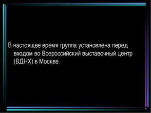В настоящее время группа установлена перед входом во Всероссийский выставочны