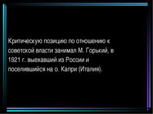 Критическую позицию по отношению к советской власти занимал М. Горький, в 192
