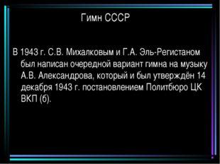 Гимн СССР В 1943 г. С.В. Михалковым и Г.А. Эль-Регистаном был написан очередн